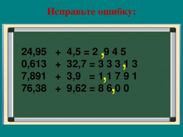 Исправьте ошибку:   , 24,95 + 4,5 = 2 9 4 5 0,613 + 32,7 = 3 3 3 1 3 7,891 + 3,9 = 1 1 7 9 1 76,38 + 9,62 = 8 6 0 0         , , ,
