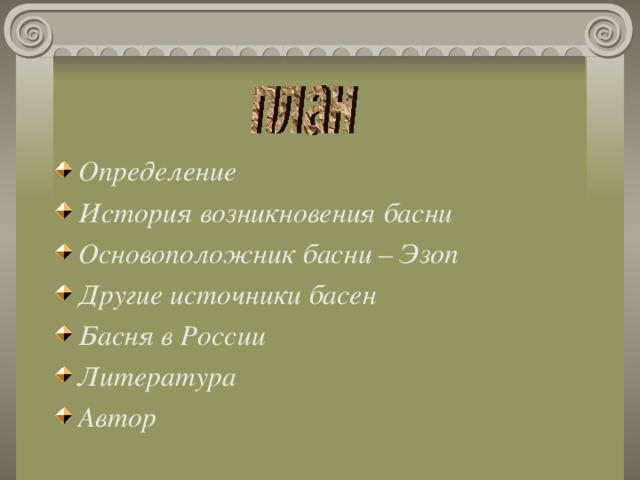 Определение История возникновения басни Основоположник басни – Эзоп Другие источники басен Басня в России Литература Автор
