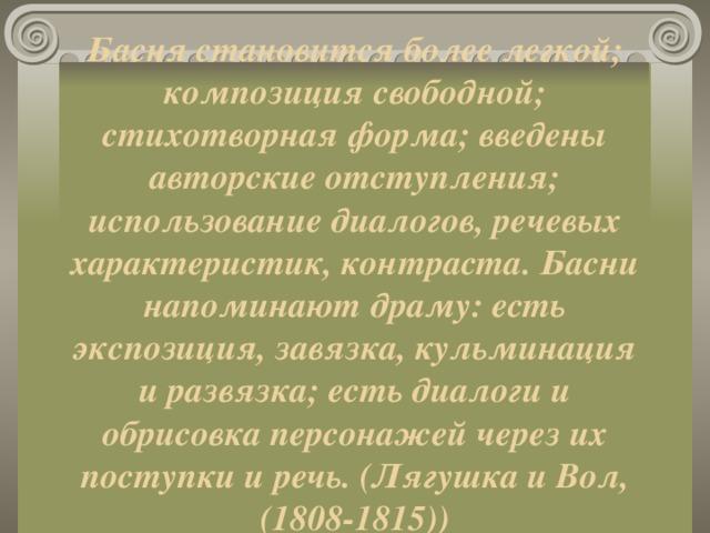 Басня становится более легкой; композиция свободной; стихотворная форма; введены авторские отступления; использование диалогов, речевых характеристик, контраста. Басни напоминают драму: есть экспозиция, завязка, кульминация и развязка; есть диалоги и обрисовка персонажей через их поступки и речь. (Лягушка и Вол, (1808-1815))