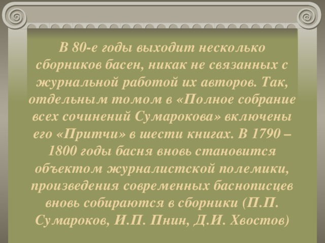 В 80-е годы выходит несколько сборников басен, никак не связанных с журнальной работой их авторов. Так, отдельным томом в «Полное собрание всех сочинений Сумарокова» включены его «Притчи» в шести книгах. В 1790 – 1800 годы басня вновь становится объектом журналистской полемики, произведения современных баснописцев вновь собираются в сборники (П.П. Сумароков, И.П. Пнин, Д.И. Хвостов)