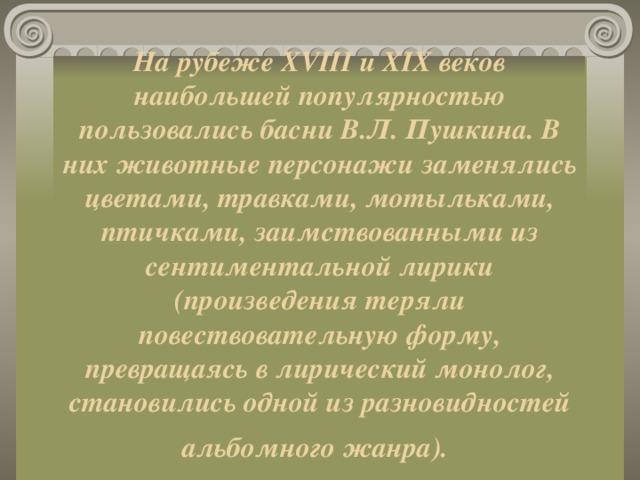На рубеже XVIII и XIX веков наибольшей популярностью пользовались басни В.Л. Пушкина. В них животные персонажи заменялись цветами, травками, мотыльками, птичками, заимствованными из сентиментальной лирики (произведения теряли повествовательную форму, превращаясь в лирический монолог, становились одной из разновидностей альбомного жанра).