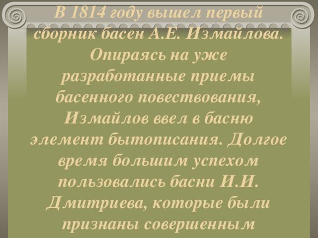 В 1814 году вышел первый сборник басен А.Е. Измайлова. Опираясь на уже разработанные приемы басенного повествования, Измайлов ввел в басню элемент бытописания. Долгое время большим успехом пользовались басни И.И. Дмитриева, которые были признаны совершенным образцом этого стиля.