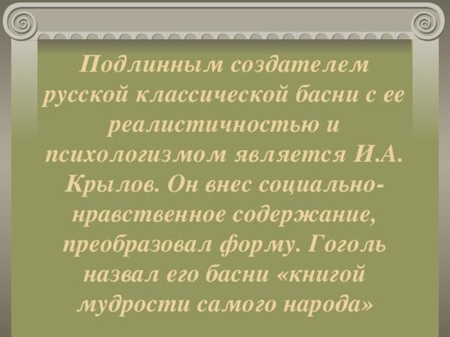 Подлинным создателем русской классической басни с ее реалистичностью и психологизмом является И.А. Крылов. Он внес социально-нравственное содержание, преобразовал форму. Гоголь назвал его басни «книгой мудрости самого народа»