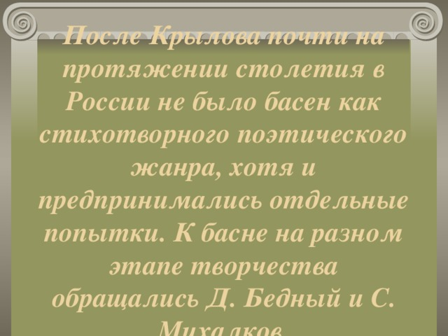 После Крылова почти на протяжении столетия в России не было басен как стихотворного поэтического жанра, хотя и предпринимались отдельные попытки. К басне на разном этапе творчества обращались Д. Бедный и С. Михалков.