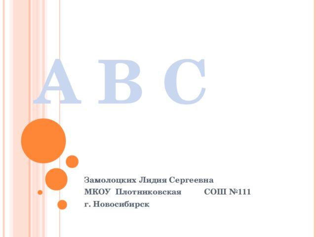A B C Замолоцких Лидия Сергеевна МКОУ Плотниковская СОШ №111 г. Новосибирск
