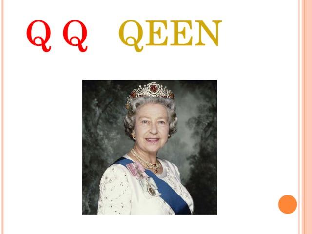 Q Q QEEN
