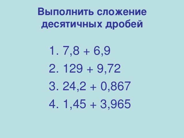 Выполнить сложение десятичных дробей 1. 7,8 + 6,9 2. 129 + 9,72 3. 24,2 + 0,867 4. 1,45 + 3,965