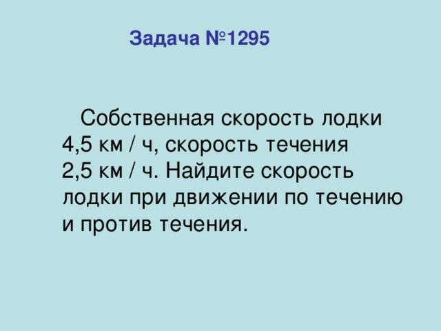 Задача №1295  Собственная скорость лодки 4,5 км / ч, скорость течения  2,5 км / ч. Найдите скорость лодки при движении по течению и против течения.