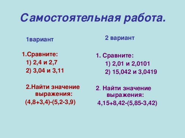 Самостоятельная работа. 2 вариант 2 вариант   1. Сравните: 1) 2,01 и 2,0101 2) 15,042 и 3,0419 1) 2,01 и 2,0101 2) 15,042 и 3,0419  2 . Найти значение выражения:  4,15+8,42-(5,85-3,42)    1вариант 1вариант  1.Сравните: 1) 2,4 и 2,7 2) 3,04 и 3,11  2.Найти значение выражения: 1) 2,4 и 2,7 2) 3,04 и 3,11  2.Найти значение выражения:  (4,8+3,4)-(5,2-3,9)