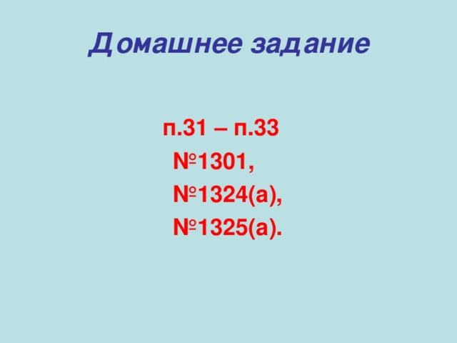 Домашнее задание  п.31 – п.33 № 1301, № 1324(а), № 1325(а).