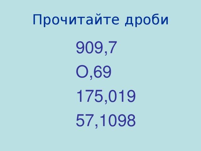 Прочитайте  дроби 909,7 О,69 175,019 57,1098
