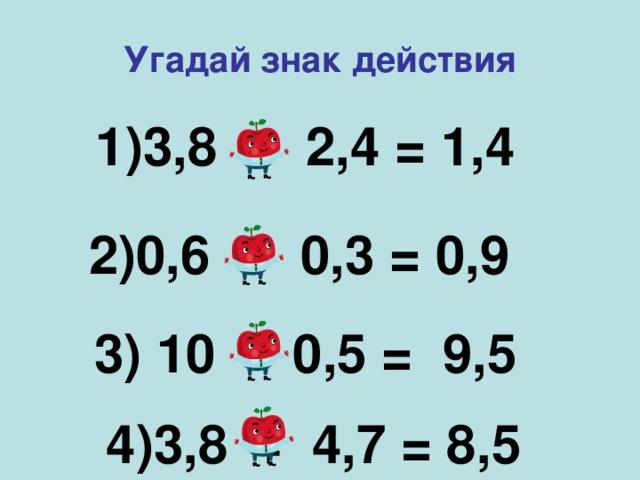Угадай знак действия   1)3,8 – 2,4 = 1,4   2)0,6 + 0,3 = 0,9   3) 10 - 0,5 = 9,5     4)3,8 + 4,7 = 8,5