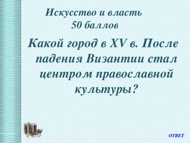 Искусство и власть  50 баллов Какой город в XV в. После падения Византии стал центром православной культуры? ОТВЕТ
