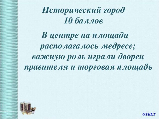 Исторический город  10 баллов В центре на площади располагалось медресе; важную роль играли дворец правителя и торговая площадь ОТВЕТ
