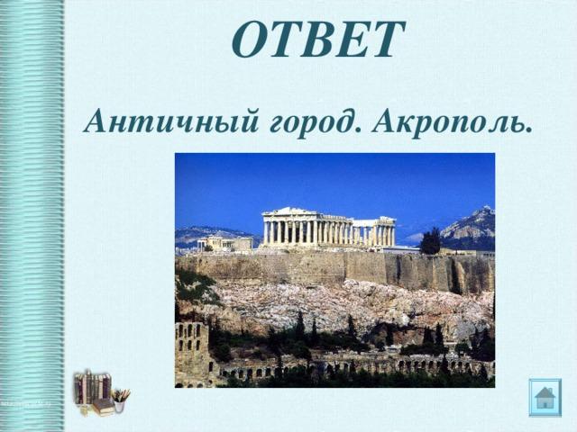 ОТВЕТ Античный город. Акрополь.