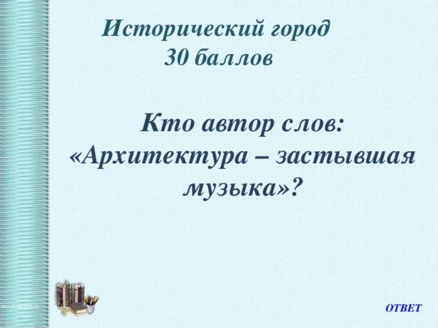 Исторический город  30 баллов  Кто автор слов: «Архитектура – застывшая музыка»? ОТВЕТ