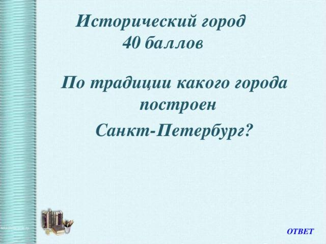 Исторический город  40 баллов По традиции какого города построен Санкт-Петербург? ОТВЕТ