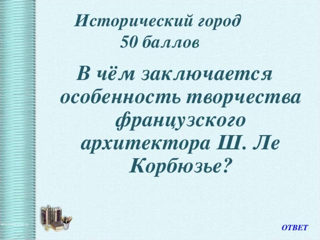 Исторический город  50 баллов В чём заключается особенность творчества французского архитектора Ш. Ле Корбюзье? ОТВЕТ