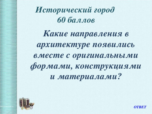 Исторический город  60 баллов  Какие направления в архитектуре появились вместе с оригинальными формами, конструкциями и материалами? ОТВЕТ