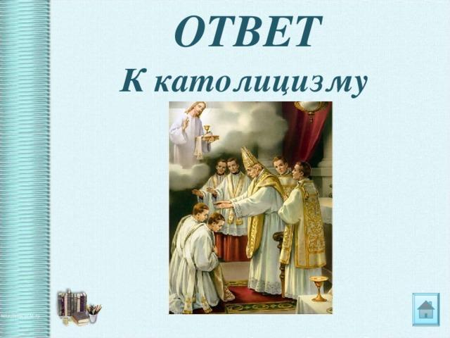 ОТВЕТ К католицизму