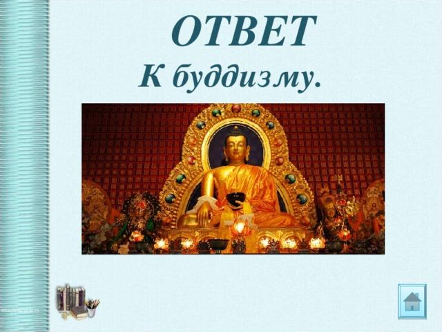 ОТВЕТ К буддизму.