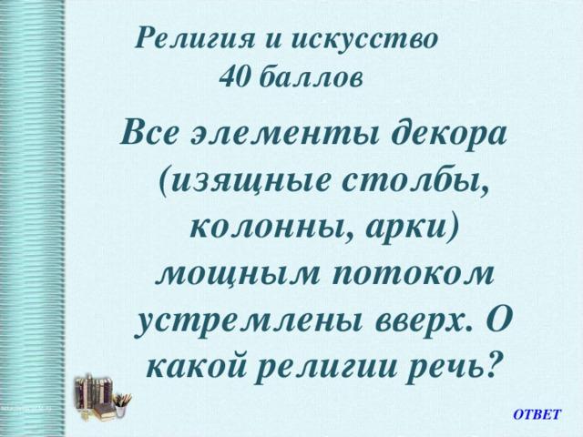 Религия и искусство  40 баллов Все элементы декора (изящные столбы, колонны, арки) мощным потоком устремлены вверх. О какой религии речь? ОТВЕТ