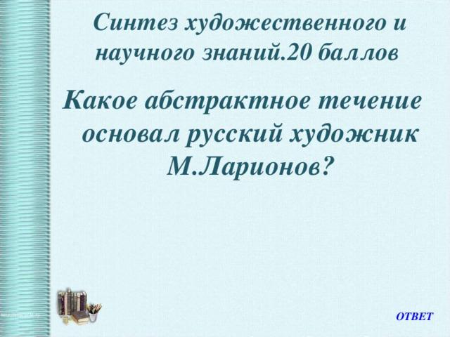 Синтез художественного и научного знаний.20 баллов   Какое абстрактное течение основал русский художник М.Ларионов? ОТВЕТ
