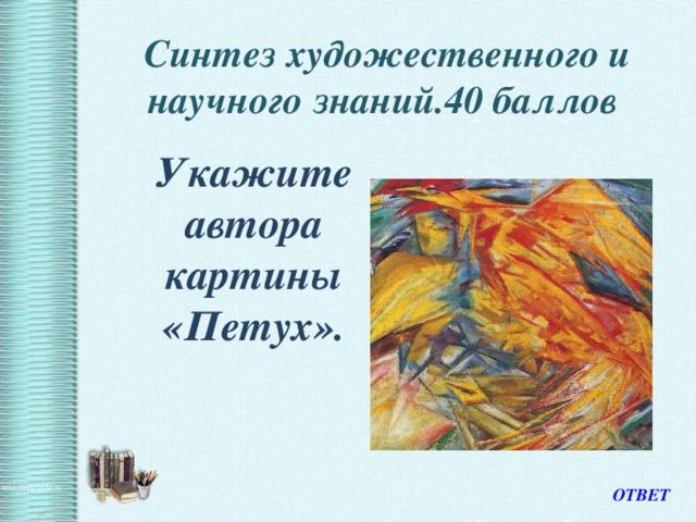 Синтез художественного и научного знаний.40 баллов    Укажите автора картины «Петух». ОТВЕТ