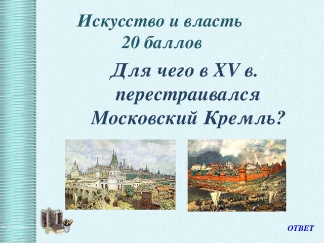 Искусство и власть  20 баллов  Для чего в XV в. перестраивался Московский Кремль? ОТВЕТ