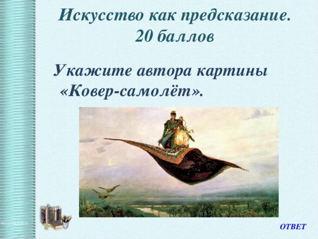 Искусство как предсказание.  20 баллов    Укажите автора картины «Ковер-самолёт». ОТВЕТ
