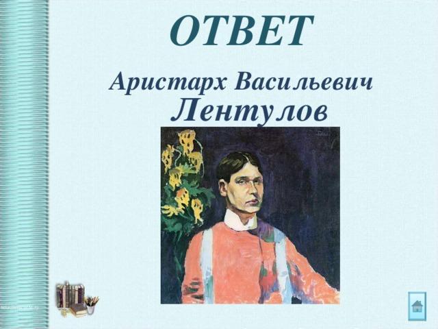 ОТВЕТ Аристарх Васильевич Лентулов