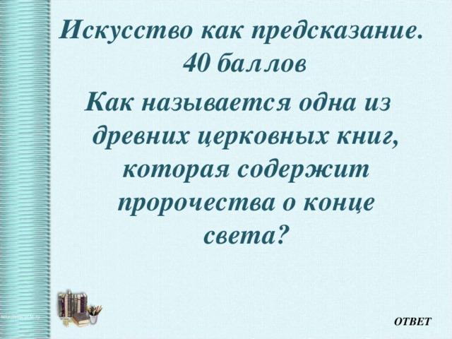 Искусство как предсказание.  40 баллов Как называется одна из древних церковных книг, которая содержит пророчества о конце света? ОТВЕТ