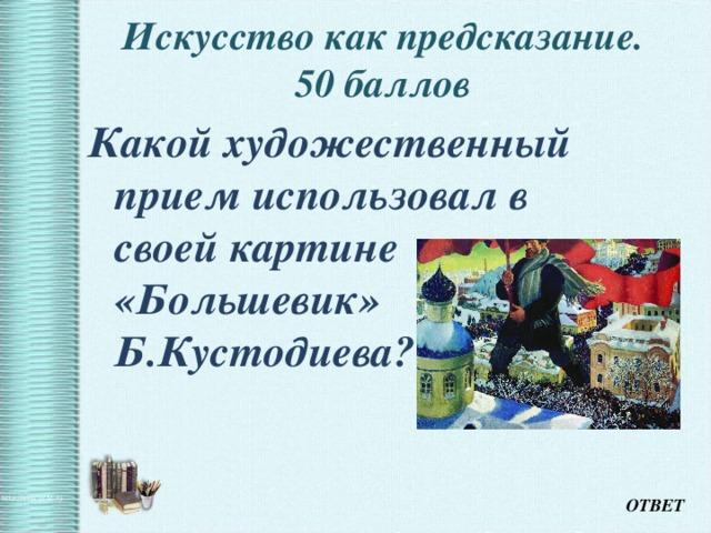 Искусство как предсказание.  50 баллов   Какой художественный прием использовал в своей картине «Большевик» Б.Кустодиева? ОТВЕТ