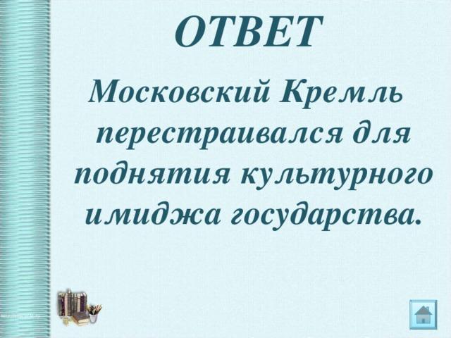 ОТВЕТ Московский Кремль перестраивался для поднятия культурного имиджа государства.