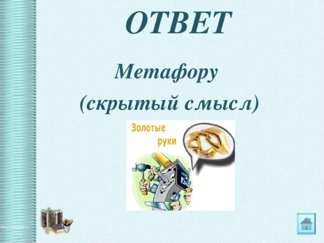ОТВЕТ Метафору (скрытый смысл)