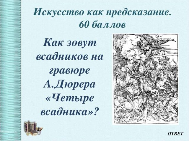 Искусство как предсказание.  60 баллов    Как зовут всадников на гравюре А.Дюрера «Четыре всадника»?  ОТВЕТ