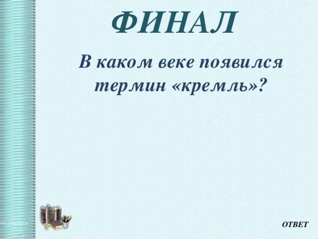 ФИНАЛ  В каком веке появился термин «кремль»? ОТВЕТ