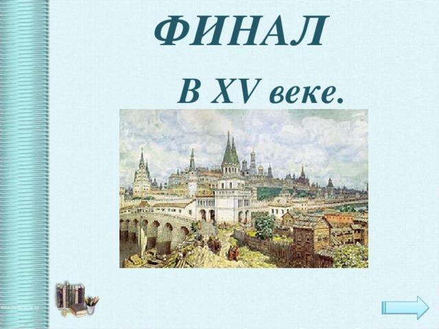 ФИНАЛ  В XV веке.