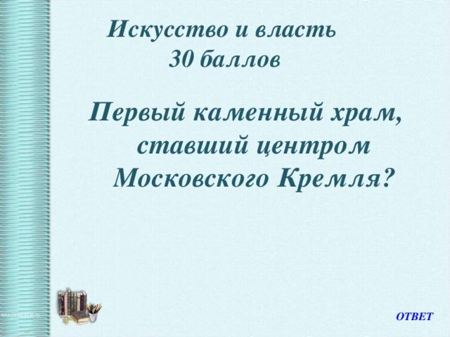 Искусство и власть  30 баллов Первый каменный храм, ставший центром Московского Кремля? ОТВЕТ