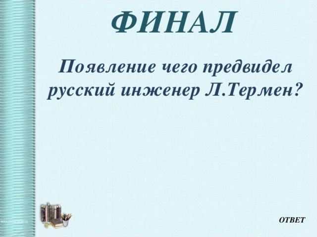 ФИНАЛ  Появление чего предвидел русский инженер Л.Термен? ОТВЕТ