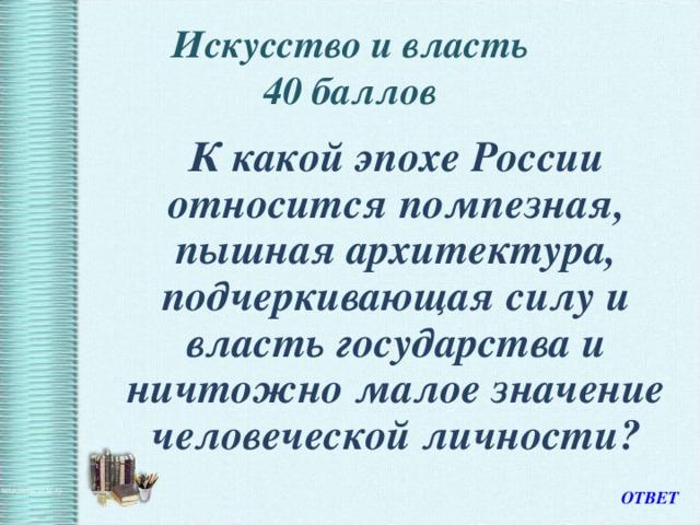 Искусство и власть  40 баллов    К какой эпохе России относится помпезная, пышная архитектура, подчеркивающая силу и власть государства и ничтожно малое значение человеческой личности? ОТВЕТ