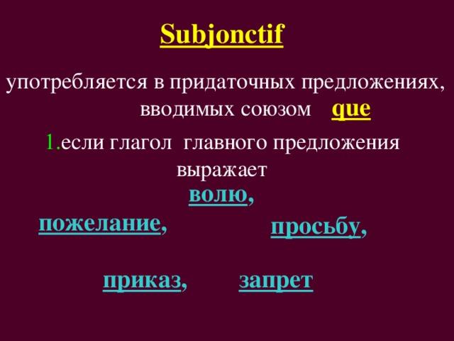 Subjonctif  употребляется в придаточных предложениях,  вводимых союзом que 1. если глагол главного предложения выражает волю ,  пожелание , просьбу , приказ , запрет