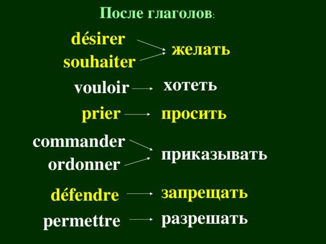 После глаголов : d é sirer желать souhaiter хотеть vouloir prier просить commander приказывать ordonner запрещать d é fendre разрешать permettre