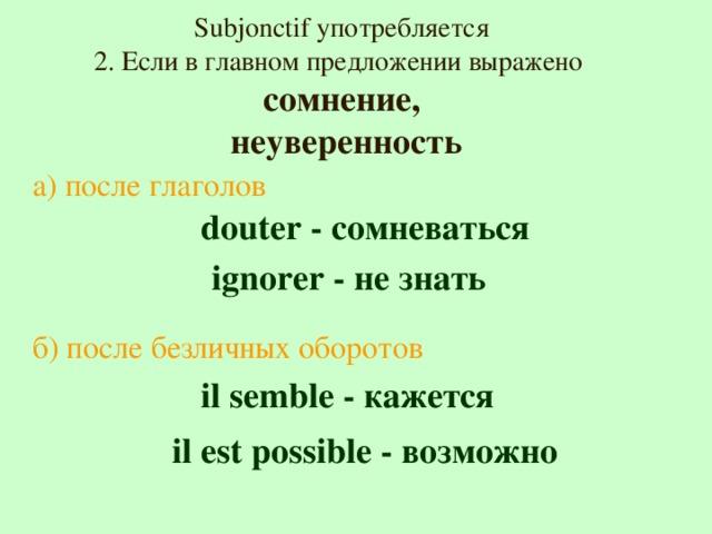 Subjonctif употребляется 2. Если в главном предложении выражено сомнение,  неуверенность а) после глаголов  douter - сомневаться  ignorer - не знать б) после безличных оборотов  il semble - кажется  il est possible -  возможно