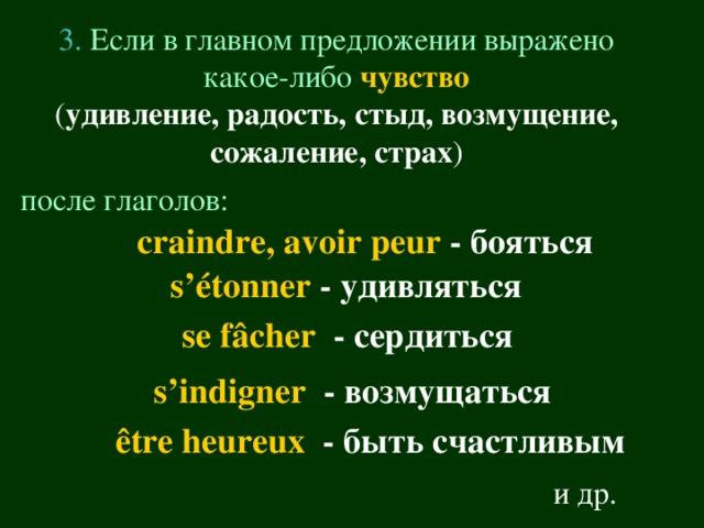 3.  Если в главном предложении выражено какое-либо  чувство ( удивление, радость, стыд, возмущение, сожаление, страх ) после глаголов:  craindre , avoir peur - бояться s 'é tonner - удивляться  se f â cher - сердиться  s ' indigner  - возмущаться  ê tre heureux  - быть счастливым и др.