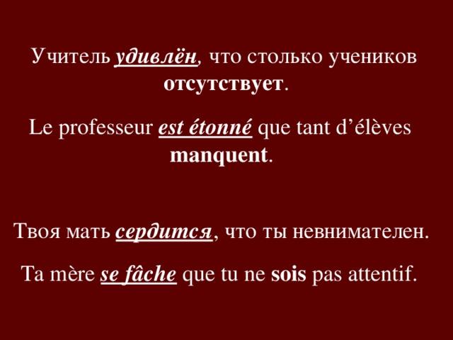 Учитель удивлён , что столько учеников отсутствует . Le professeur est étonné que tant d'élèves manquent .  Твоя мать сердится , что ты невнимателен. Ta mère se fâche que tu ne sois pas attentif.