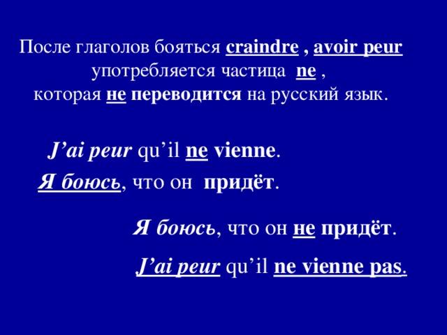 После глаголов бояться craindre , avoir peur употребляется частица ne  , которая не переводится на русский язык. J'ai peur qu'il ne vienne .  Я боюсь , что он придёт . Я боюсь , что он не придёт . J'ai peur qu'il ne vienne pas .