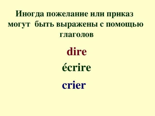 Иногда пожелание или приказ могут быть выражены с помощью  глаголов dire é crire crier