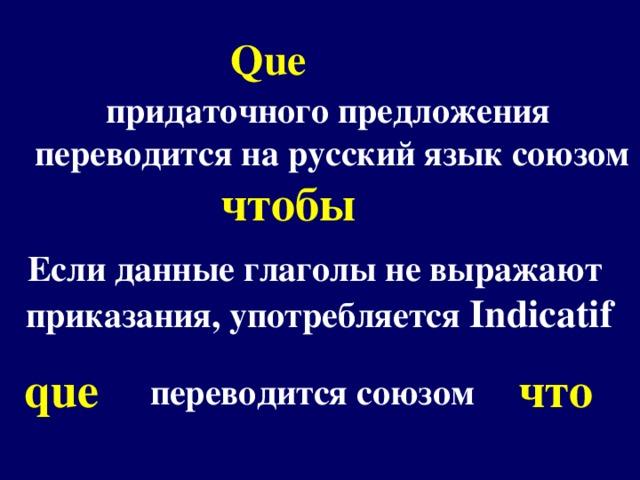 Que придаточного предложения переводится на русский язык союзом чтобы Если данные глаголы не выражают  приказания, употребляется Indicatif  что que переводится союзом