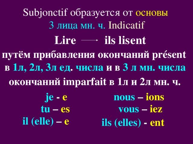 Subjonctif образуется от основы  3 лица мн. ч.  Indicatif Lire  ils lis ent путём прибавления окончаний pr é sent  в 1л, 2л, 3л ед .  числа  и в 3 л мн. числа  окончаний imparfait в 1л и 2л мн. ч. je -  e  nous  – ions  tu –  es  vous – iez  il (elle) – e  ils (elles) - ent